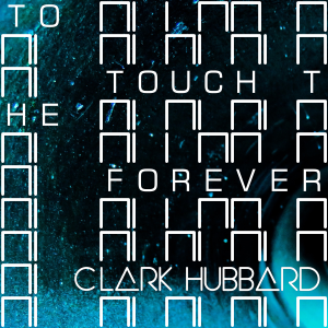 Clark Hubbard - To Touch The Forever 2017